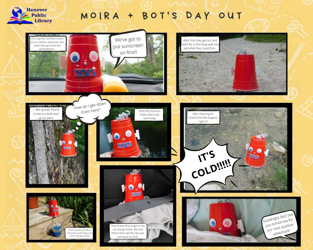 A comic strip of a craft robot doing various things.   First panel: Robot is shown with a sunscreen bottle with sunscreen on it's face. Text says: One day, Bot and Moira went on an outdoor adventure. But when they got there Bot remembered....We've got to put sunscreen on first!!  Second panel: A cup sits facing towards a gravel trail. Text says: After that they got out and went for a nice long walk too see what they could find...  Third panel: Robot is seen in a tree. Text says: ... Bot quickly found a tree to climb and up he went. How do I get down from here?  Fourth panel: Robot looks over a lake. Text says: Next they found a lovely spot to go swimming.  Fifth panel: Robot is in the river. Text says: After checking for sharks first Bot hopped right in! IT'S COLD!!!!!  Sixth panel: Robot sits drinking a slush drink. Text says: Once they Bot and Moira were done swimming it was time to go get a treat!  Seventh Panel: Robot sits in a car seat with a seatbelt on. Text says: Then it was time to get in the car and go home. Bot and Moira were sad the day was coming to an end.   Final panel: Robot laying in bed with blankets pulled up. Text says: Goodnight Bot! See you tomorrow for our next outdoor adventure!