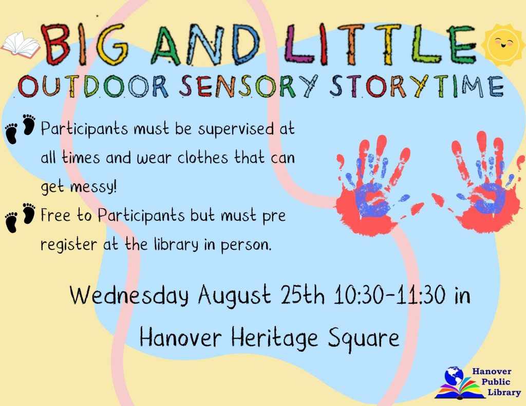 Big and Little Outdoor Sensory Storytime  Participants must be supervised at all times and wear clothes that can get messy!  Free to Participants but must pre register at the library in person. Wednesday August 25th 10:30-11:30 in Hanover Heritage Square  Hanover Public Library
