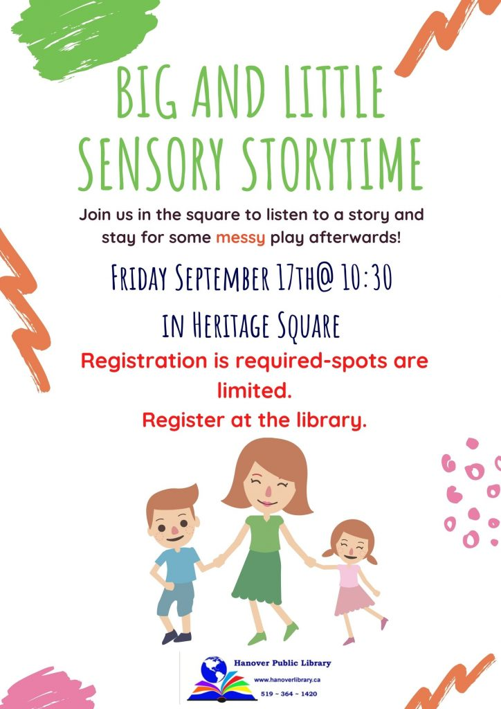 Big and Little Sensory Storytime.   Join us in the square to listen to a story and stay for some messy play afterwards!   Friday September 17th @10:30 In Heritage Square.   Registration is required - spots are limited.  Register at the Library.   Image of a Parent and their two children.   Hanover Public Library  www.hanoverlibrary.ca  519-364-1420